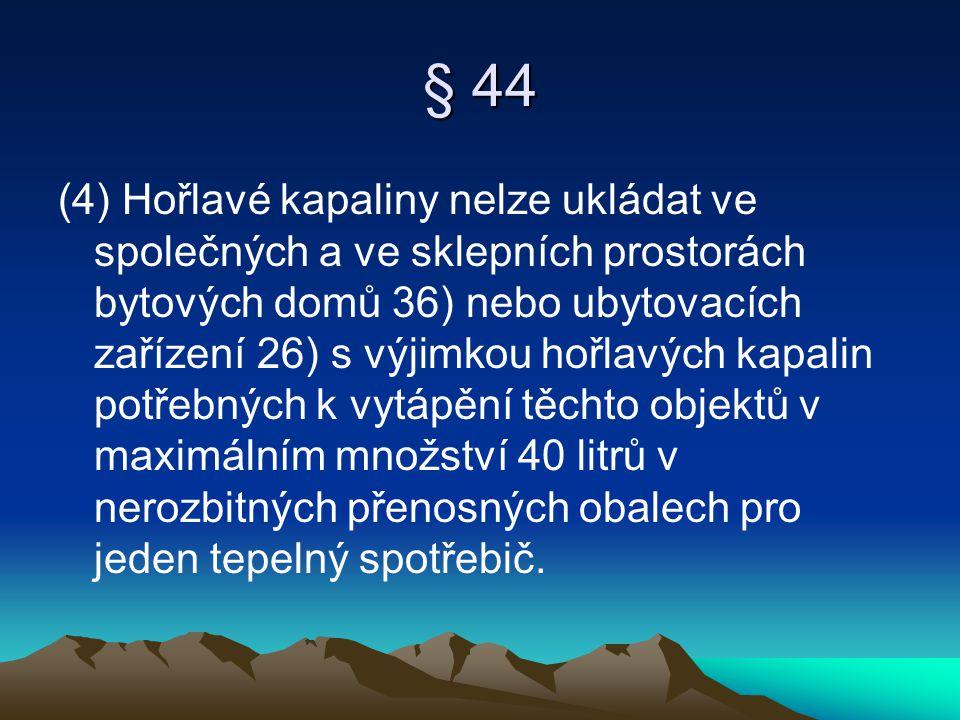 § 44 (4) Hořlavé kapaliny nelze ukládat ve společných a ve sklepních prostorách bytových domů 36) nebo ubytovacích zařízení 26) s výjimkou hořlavých k