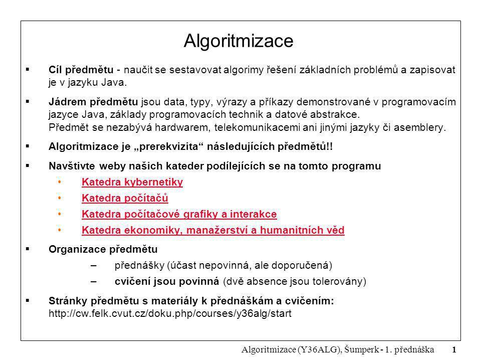 1 Algoritmizace (Y36ALG), Šumperk - 1. přednáška Algoritmizace  Cíl předmětu - naučit se sestavovat algorimy řešení základních problémů a zapisovat j