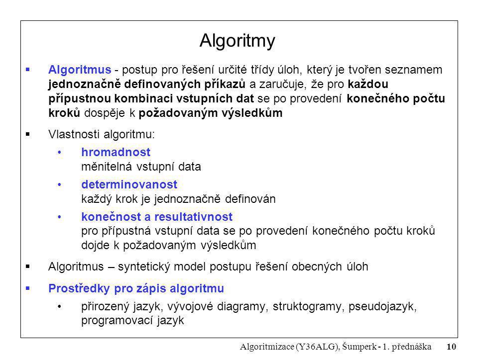 10 Algoritmizace (Y36ALG), Šumperk - 1. přednáška Algoritmy  Algoritmus - postup pro řešení určité třídy úloh, který je tvořen seznamem jednoznačně d