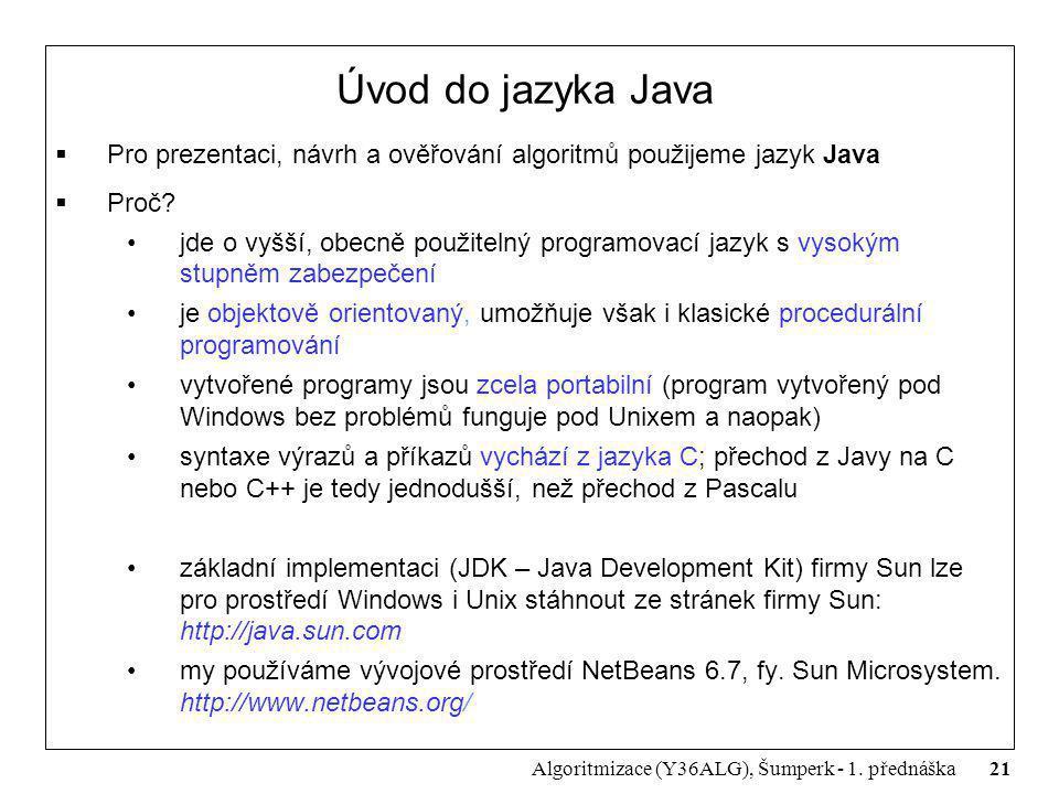 21 Algoritmizace (Y36ALG), Šumperk - 1. přednáška Úvod do jazyka Java  Pro prezentaci, návrh a ověřování algoritmů použijeme jazyk Java  Proč? jde o
