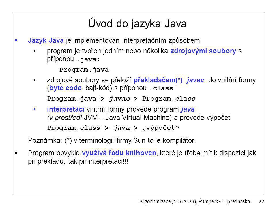 22 Algoritmizace (Y36ALG), Šumperk - 1. přednáška Úvod do jazyka Java  Jazyk Java je implementován interpretačním způsobem program je tvořen jedním n