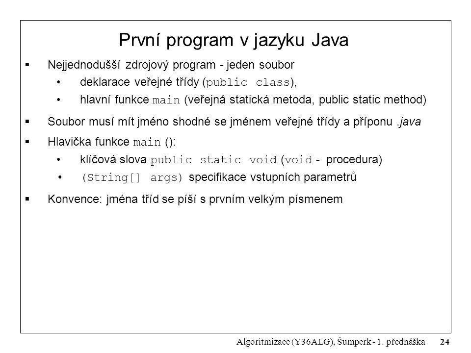 24 Algoritmizace (Y36ALG), Šumperk - 1. přednáška První program v jazyku Java  Nejjednodušší zdrojový program - jeden soubor deklarace veřejné třídy