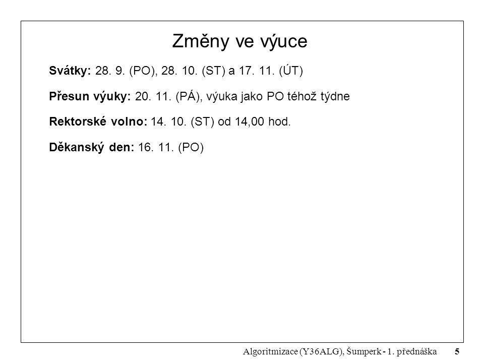 5 Algoritmizace (Y36ALG), Šumperk - 1. přednáška Změny ve výuce Svátky: 28. 9. (PO), 28. 10. (ST) a 17. 11. (ÚT) Přesun výuky: 20. 11. (PÁ), výuka jak