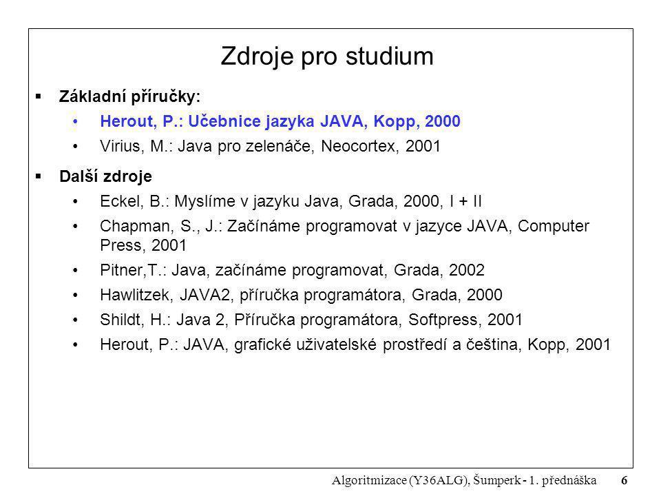 6 Algoritmizace (Y36ALG), Šumperk - 1. přednáška Zdroje pro studium  Základní příručky: Herout, P.: Učebnice jazyka JAVA, Kopp, 2000 Virius, M.: Java