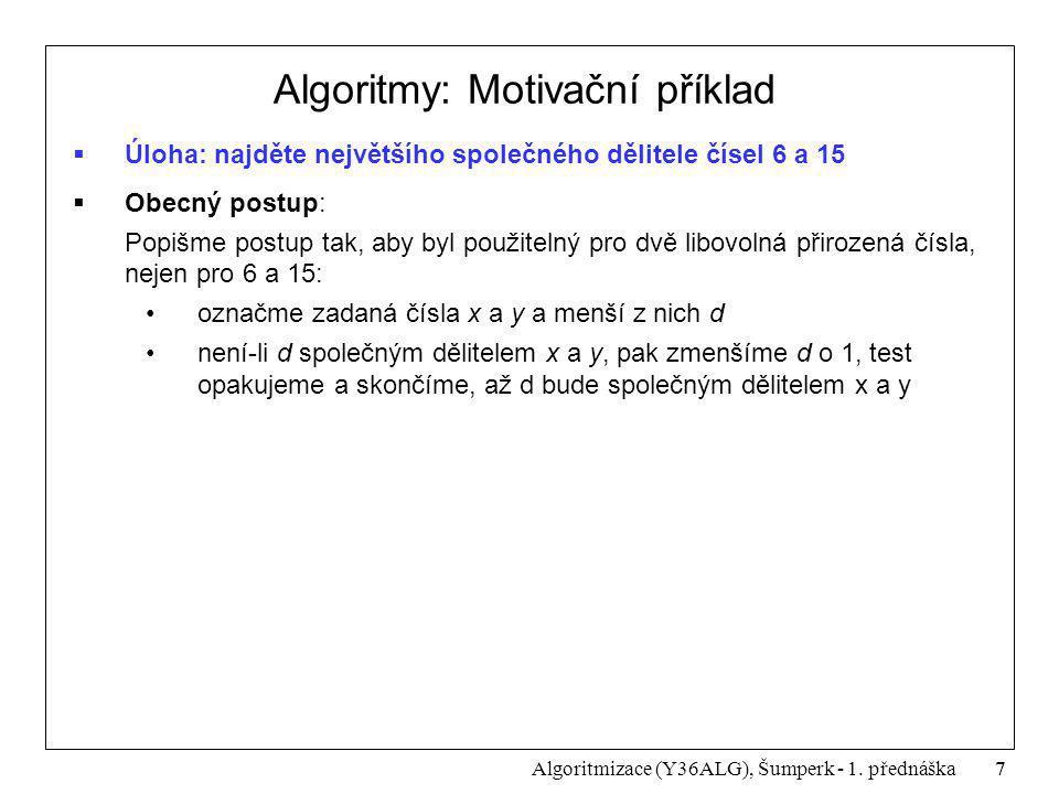 7 Algoritmizace (Y36ALG), Šumperk - 1. přednáška Algoritmy: Motivační příklad  Úloha: najděte největšího společného dělitele čísel 6 a 15  Obecný po