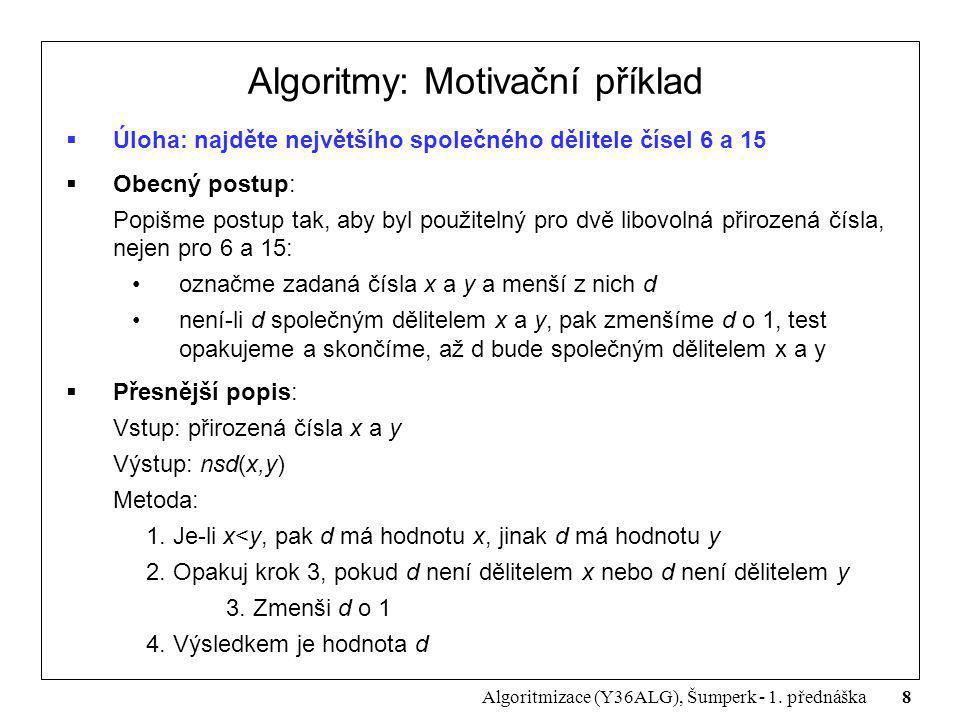 8 Algoritmizace (Y36ALG), Šumperk - 1. přednáška Algoritmy: Motivační příklad  Úloha: najděte největšího společného dělitele čísel 6 a 15  Obecný po