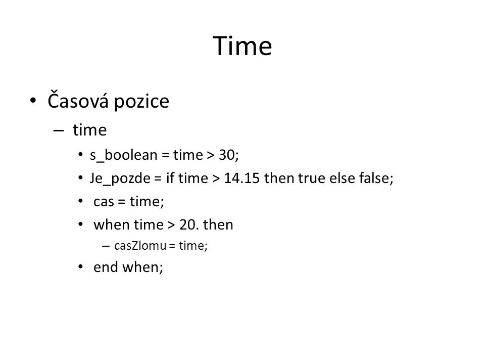 Time Časová pozice – time s_boolean = time > 30; Je_pozde = if time > then true else false; cas = time; when time > 20.