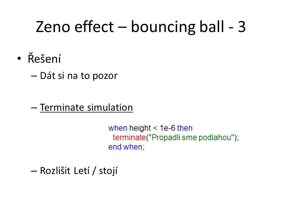 Zeno effect – bouncing ball - 3 Řešení – Dát si na to pozor – Terminate simulation – Rozlišit Letí / stojí when height < 1e-6 then terminate( Propadli sme podlahou ); end when;