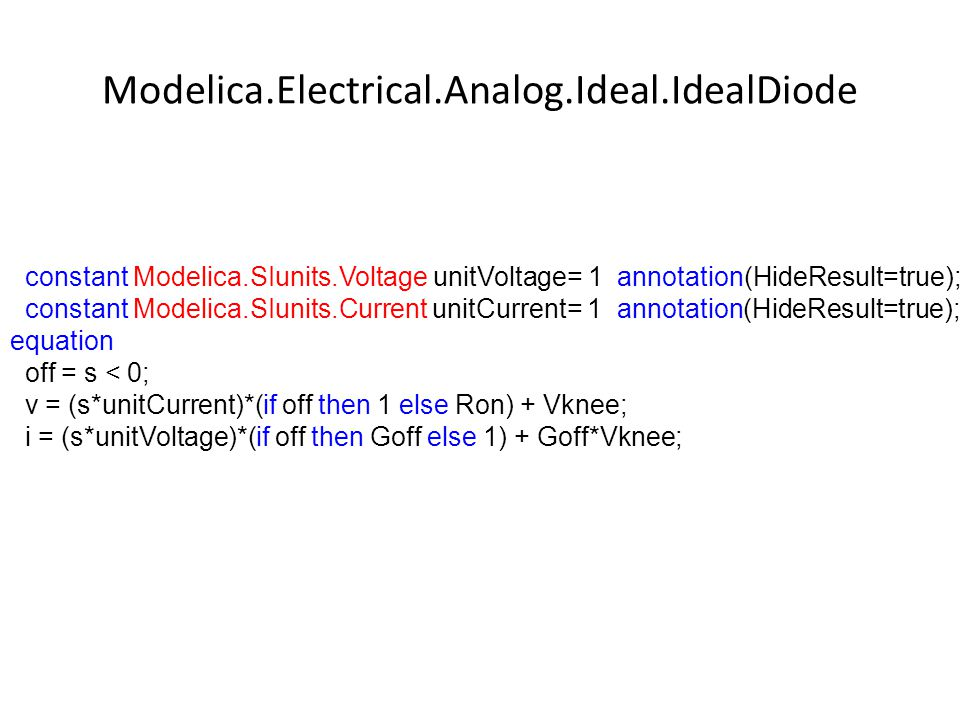 Modelica.Electrical.Analog.Ideal.IdealDiode constant Modelica.SIunits.Voltage unitVoltage= 1 annotation(HideResult=true); constant Modelica.SIunits.Current unitCurrent= 1 annotation(HideResult=true); equation off = s < 0; v = (s*unitCurrent)*(if off then 1 else Ron) + Vknee; i = (s*unitVoltage)*(if off then Goff else 1) + Goff*Vknee;