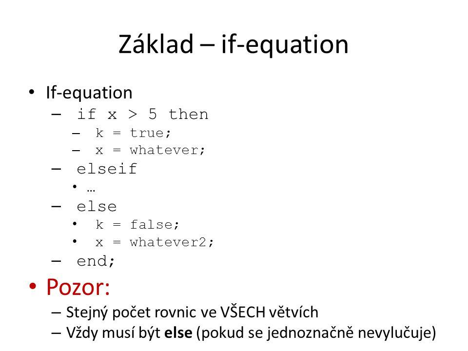 Základ – if-equation If-equation – if x > 5 then – k = true; – x = whatever; – elseif … – else k = false; x = whatever2; – end; Pozor: – Stejný počet rovnic ve VŠECH větvích – Vždy musí být else (pokud se jednoznačně nevylučuje)