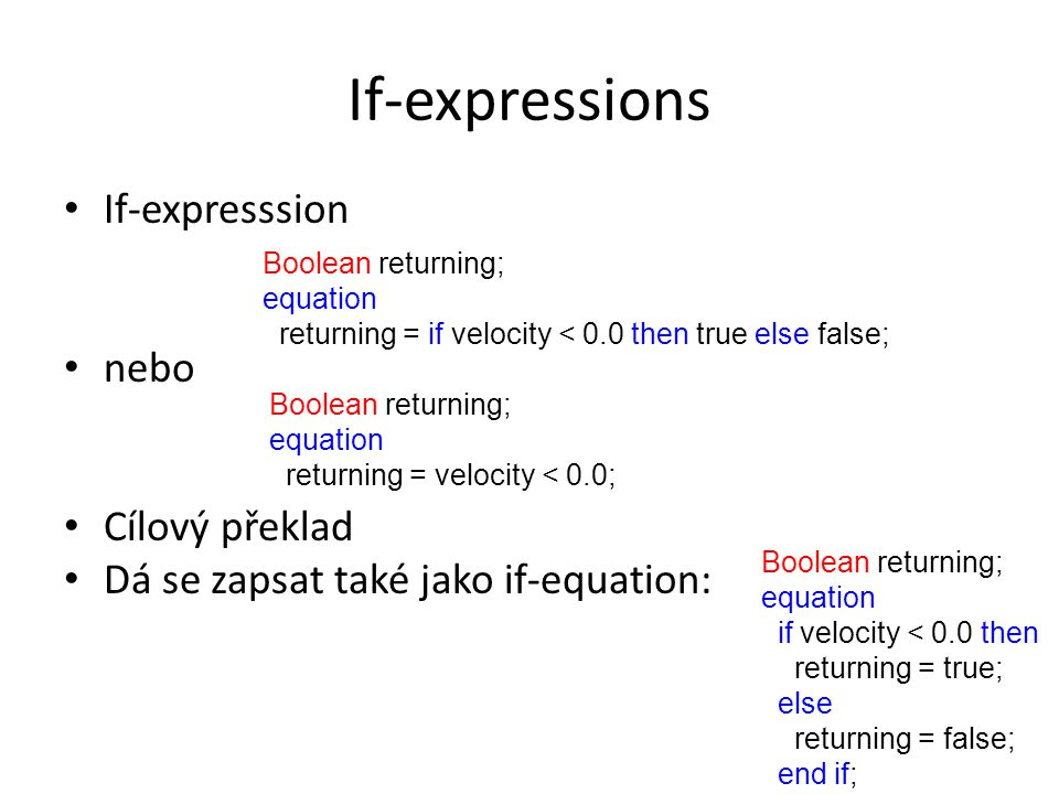 If-expressions If-expresssion nebo Cílový překlad Dá se zapsat také jako if-equation: Boolean returning; equation returning = velocity < 0.0; Boolean returning; equation returning = if velocity < 0.0 then true else false; Boolean returning; equation if velocity < 0.0 then returning = true; else returning = false; end if;