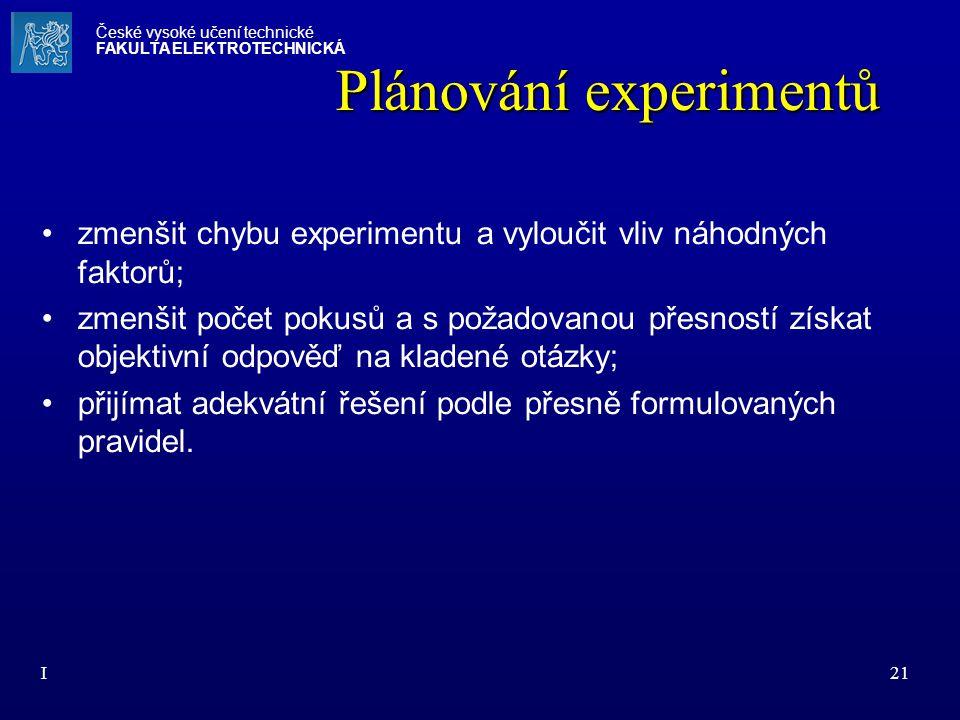 I21 Plánování experimentů zmenšit chybu experimentu a vyloučit vliv náhodných faktorů; zmenšit počet pokusů a s požadovanou přesností získat objektivn