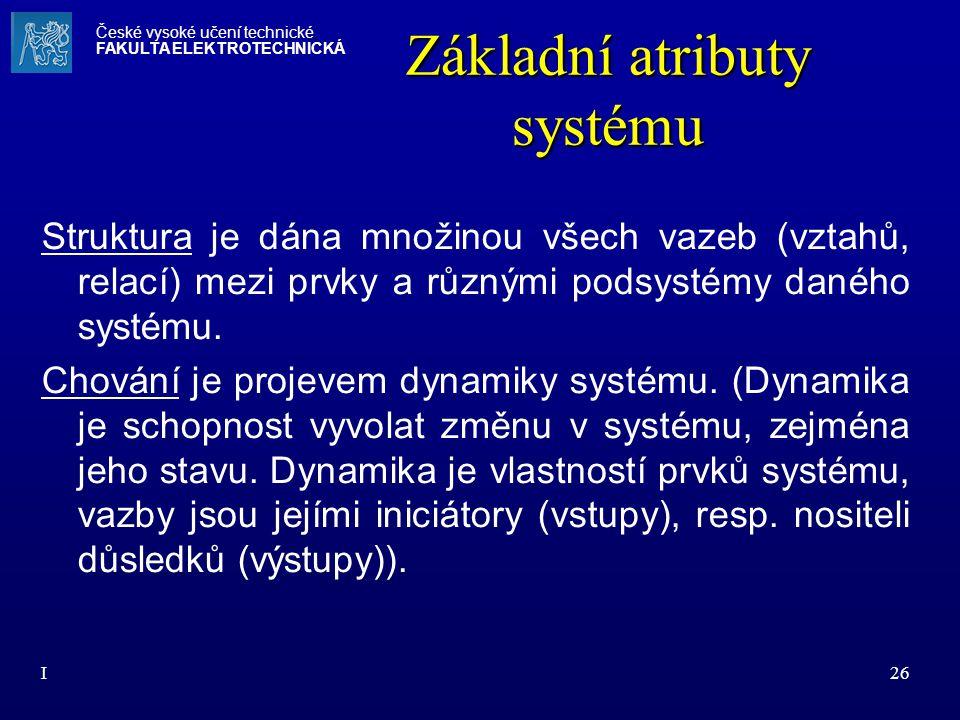 I26 Základní atributy systému Struktura je dána množinou všech vazeb (vztahů, relací) mezi prvky a různými podsystémy daného systému. Chování je proje