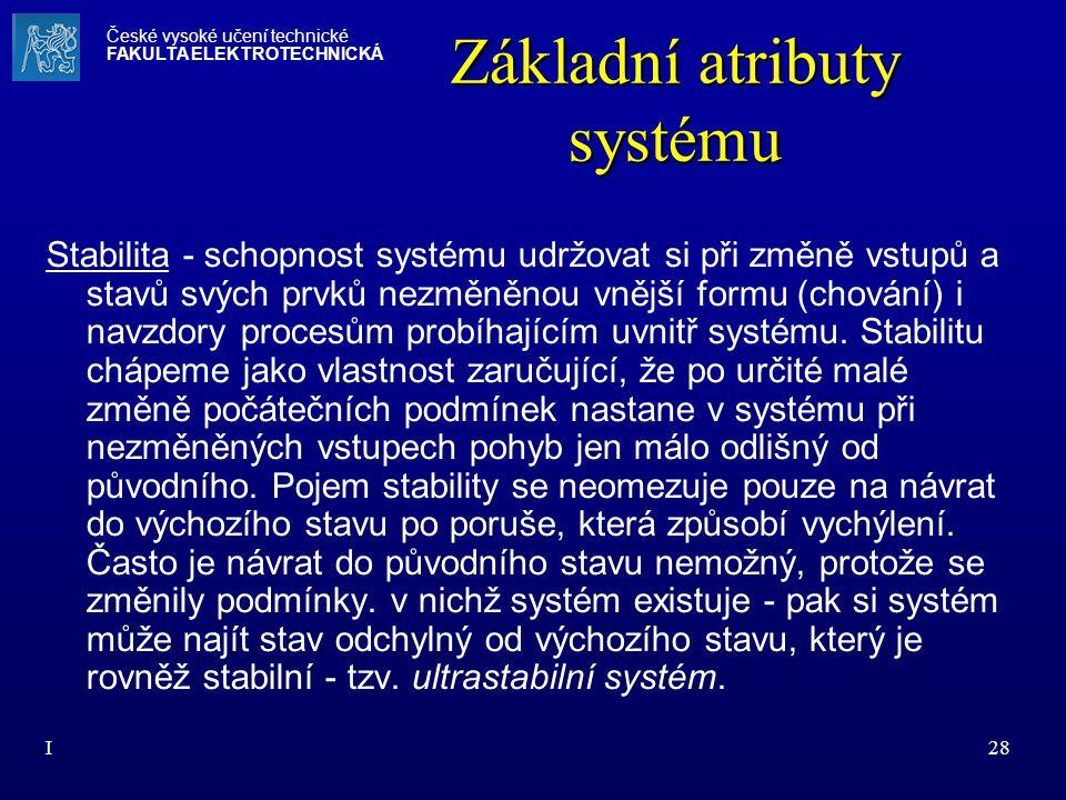I28 Základní atributy systému Stabilita - schopnost systému udržovat si při změně vstupů a stavů svých prvků nezměněnou vnější formu (chování) i navzd