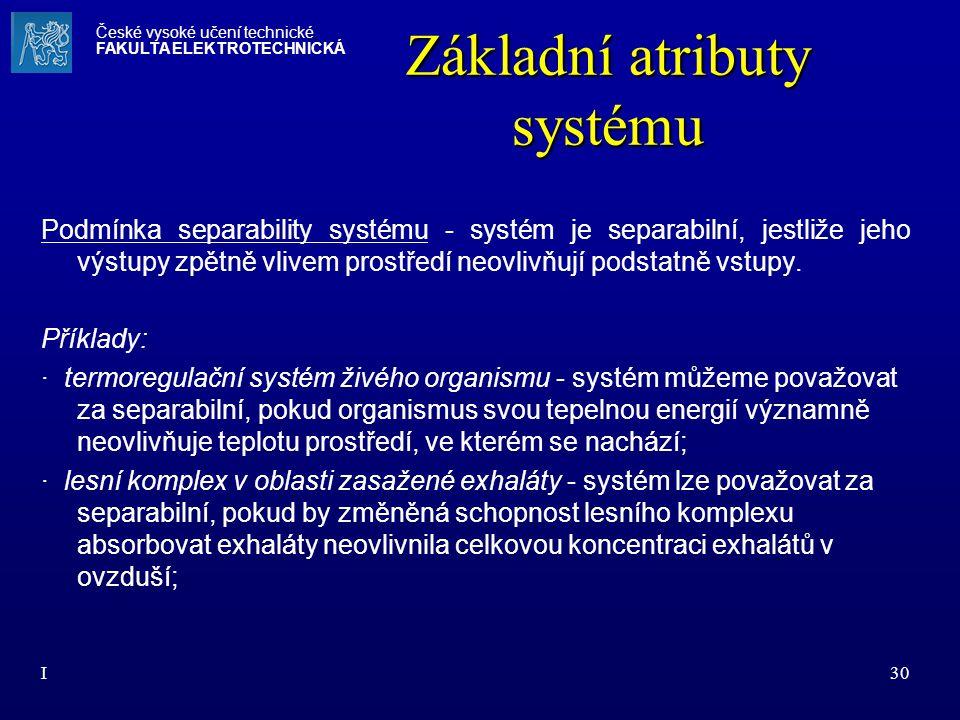 I30 Základní atributy systému Podmínka separability systému - systém je separabilní, jestliže jeho výstupy zpětně vlivem prostředí neovlivňují podstat
