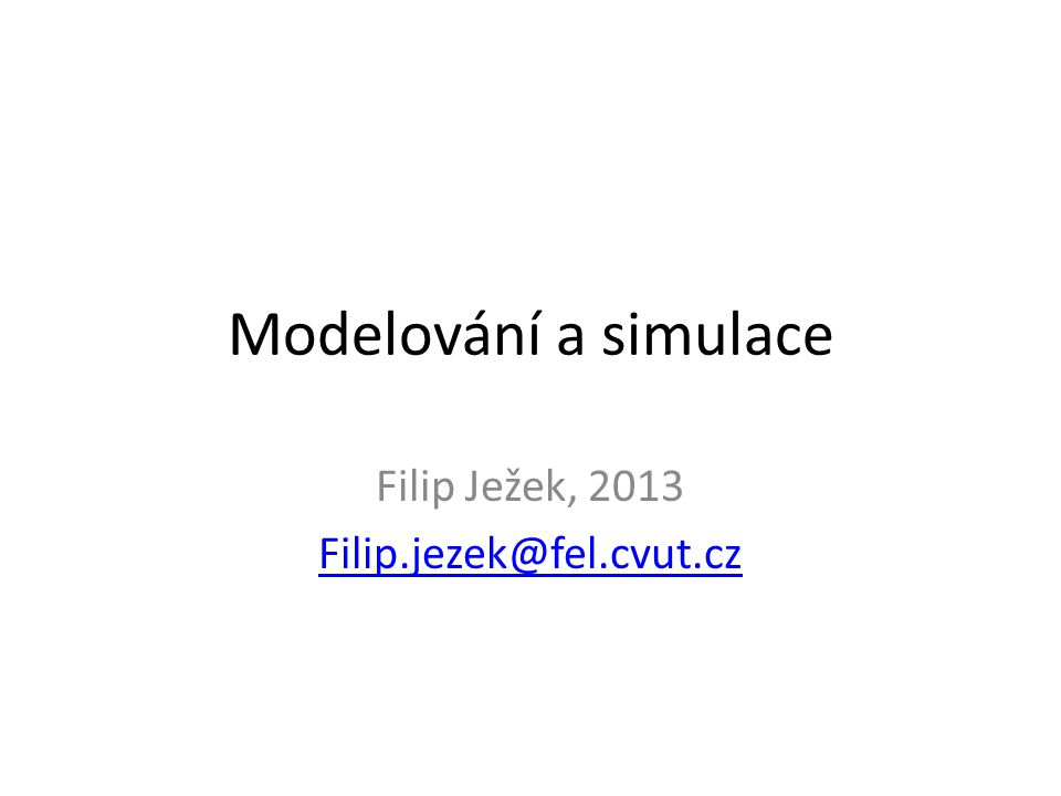 Úvod do modelování a simulace Filip Ježek, filip.jezek@fel.cvut.czfilip.jezek@fel.cvut.cz Použity části přednášek od autorů – Jiří Kofránek – Jiří Potůček, (fbmi.cvut.cz) – Petr Peringer (fit.vutbr.cz) http://www.fit.vutbr.cz/study/courses/IMS/public/prednasky /IMS.pdf http://www.fit.vutbr.cz/study/courses/IMS/public/prednasky /IMS.pdf – Radek Pelánek (fi.muni.cz) http://www.fi.muni.cz/~xpelanek/IV109/slidy/modelovani.p df http://www.fi.muni.cz/~xpelanek/IV109/slidy/modelovani.p df