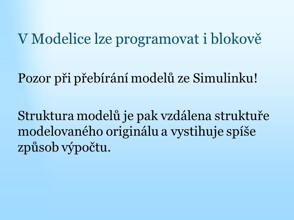 V Modelice lze programovat i blokově Pozor při přebírání modelů ze Simulinku! Struktura modelů je pak vzdálena struktuře modelovaného originálu a vyst