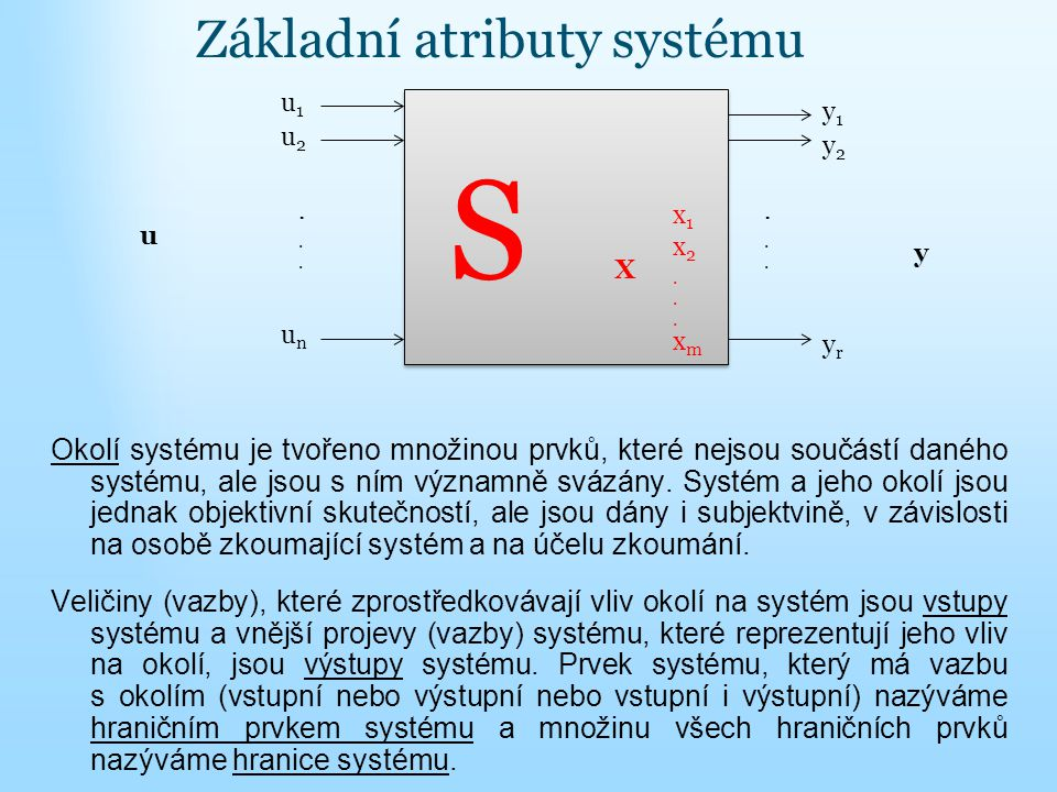 Základní atributy systému Okolí systému je tvořeno množinou prvků, které nejsou součástí daného systému, ale jsou s ním významně svázány. Systém a jeh