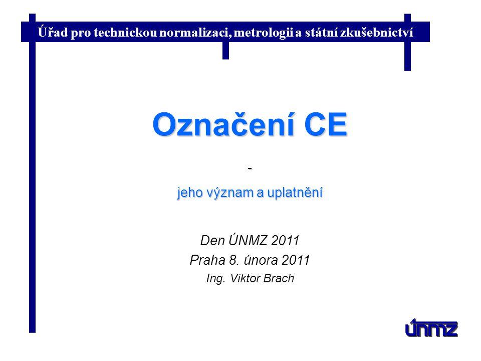 Úřad pro technickou normalizaci, metrologii a státní zkušebnictví Označení CE - jeho význam a uplatnění Den ÚNMZ 2011 Praha 8.