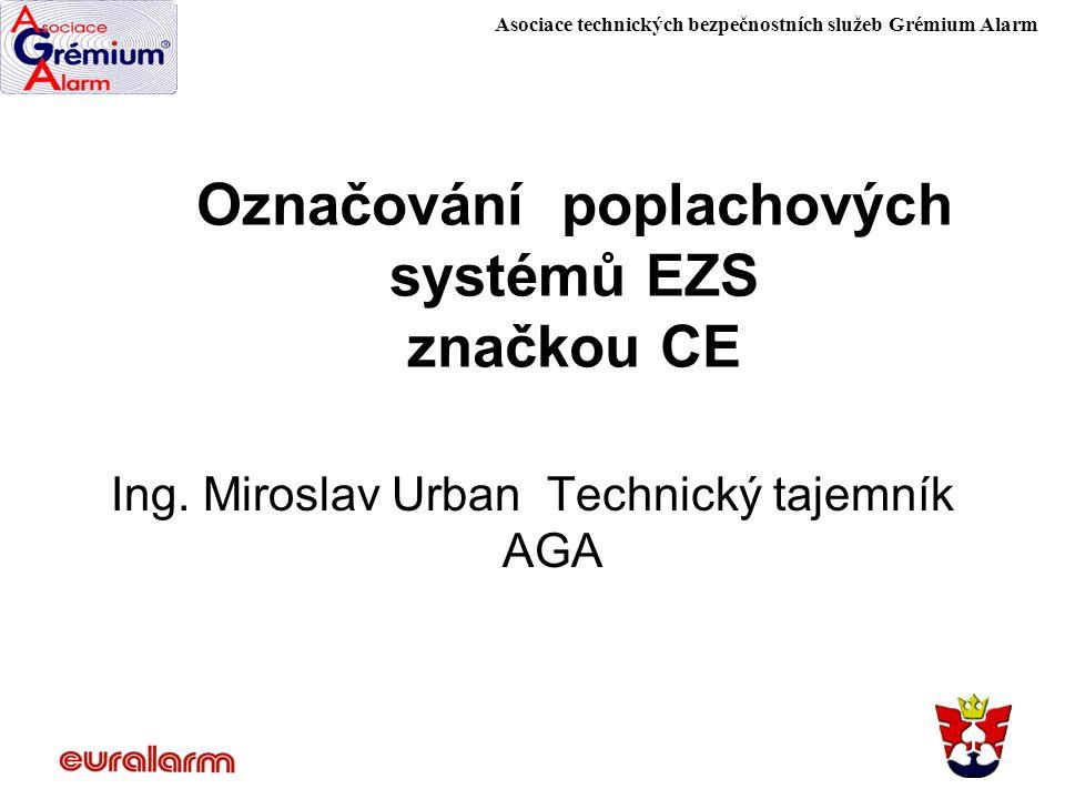 Asociace technických bezpečnostních služeb Grémium Alarm Označování poplachových systémů EZS značkou CE Ing. Miroslav Urban Technický tajemník AGA
