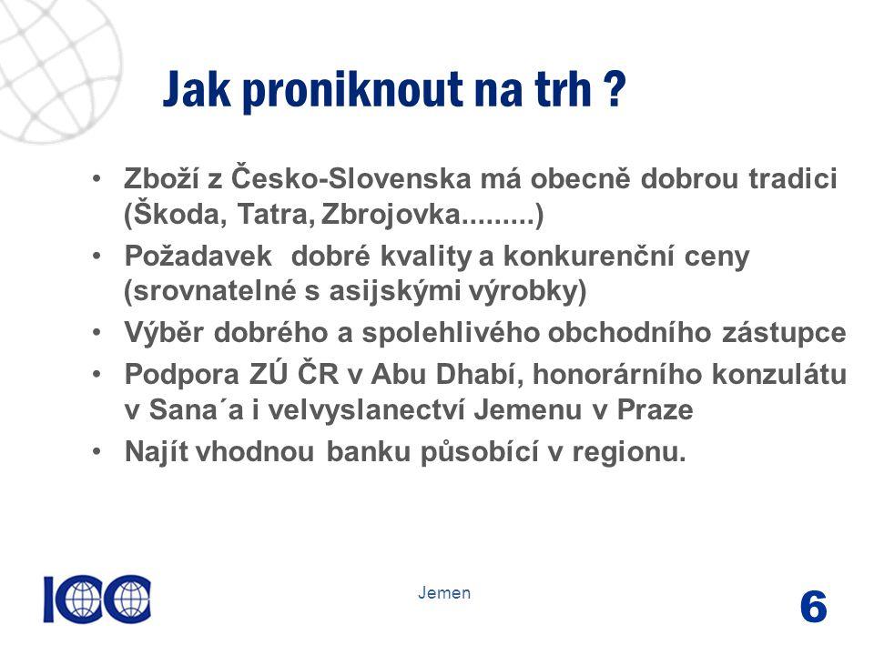 www.icc-cr.cz Zboží z Česko-Slovenska má obecně dobrou tradici (Škoda, Tatra, Zbrojovka.........) Požadavek dobré kvality a konkurenční ceny (srovnatelné s asijskými výrobky) Výběr dobrého a spolehlivého obchodního zástupce Podpora ZÚ ČR v Abu Dhabí, honorárního konzulátu v Sana´a i velvyslanectví Jemenu v Praze Najít vhodnou banku působící v regionu.