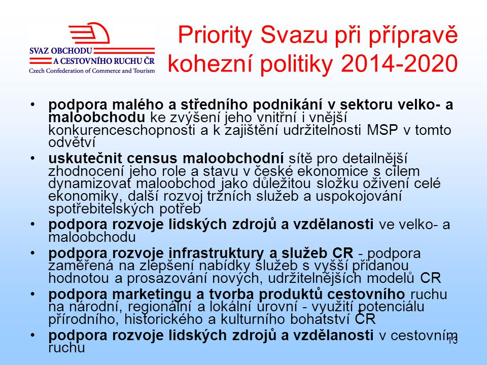 13 Priority Svazu při přípravě kohezní politiky 2014-2020 podpora malého a středního podnikání v sektoru velko- a maloobchodu ke zvýšení jeho vnitřní i vnější konkurenceschopnosti a k zajištění udržitelnosti MSP v tomto odvětví uskutečnit census maloobchodní sítě pro detailnější zhodnocení jeho role a stavu v české ekonomice s cílem dynamizovat maloobchod jako důležitou složku oživení celé ekonomiky, další rozvoj tržních služeb a uspokojování spotřebitelských potřeb podpora rozvoje lidských zdrojů a vzdělanosti ve velko- a maloobchodu podpora rozvoje infrastruktury a služeb CR - podpora zaměřená na zlepšení nabídky služeb s vyšší přidanou hodnotou a prosazování nových, udržitelnějších modelů CR podpora marketingu a tvorba produktů cestovního ruchu na národní, regionální a lokální úrovní - využití potenciálu přírodního, historického a kulturního bohatství ČR podpora rozvoje lidských zdrojů a vzdělanosti v cestovním ruchu