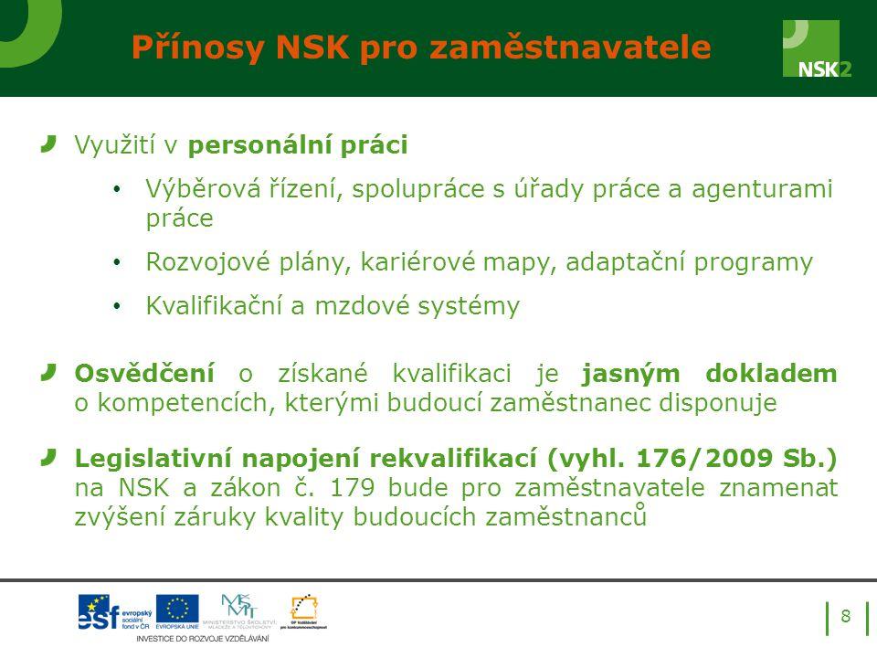 8 Přínosy NSK pro zaměstnavatele Využití v personální práci Výběrová řízení, spolupráce s úřady práce a agenturami práce Rozvojové plány, kariérové mapy, adaptační programy Kvalifikační a mzdové systémy Osvědčení o získané kvalifikaci je jasným dokladem o kompetencích, kterými budoucí zaměstnanec disponuje Legislativní napojení rekvalifikací (vyhl.