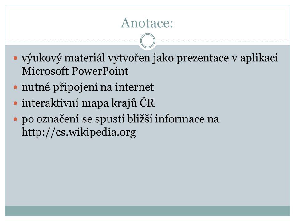 Anotace: výukový materiál vytvořen jako prezentace v aplikaci Microsoft PowerPoint nutné připojení na internet interaktivní mapa krajů ČR po označení se spustí bližší informace na http://cs.wikipedia.org