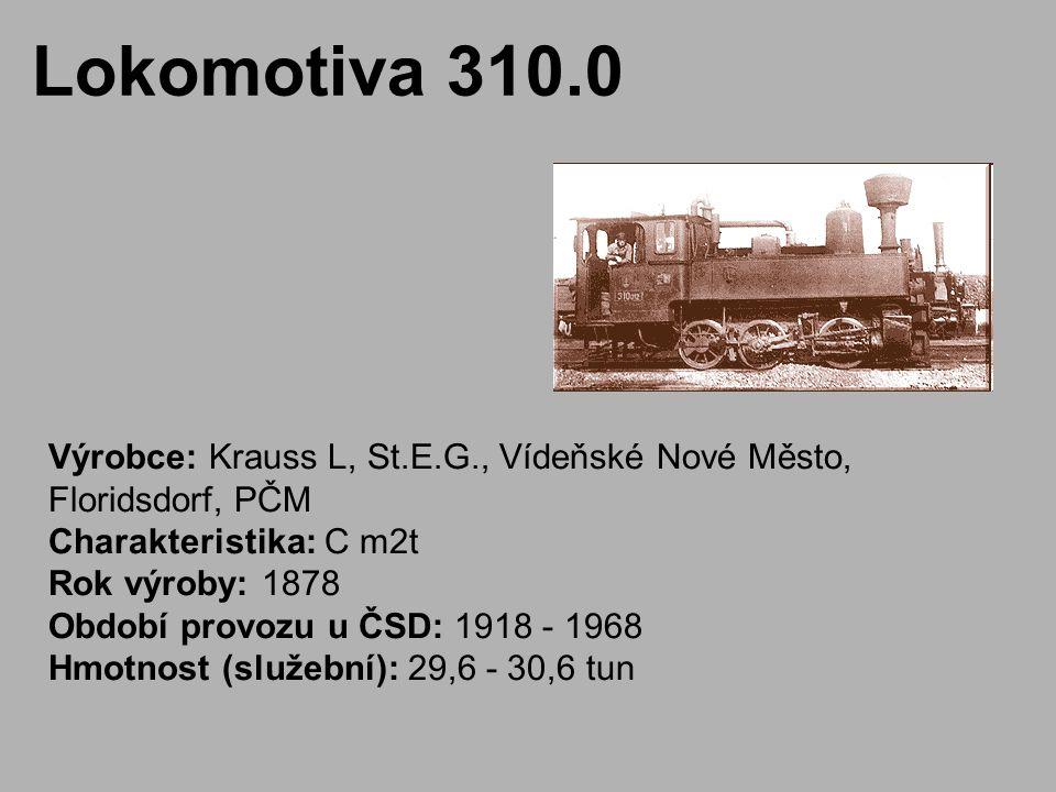 Lokomotiva 310.0 Výrobce: Krauss L, St.E.G., Vídeňské Nové Město, Floridsdorf, PČM Charakteristika: C m2t Rok výroby: 1878 Období provozu u ČSD: 1918 - 1968 Hmotnost (služební): 29,6 - 30,6 tun