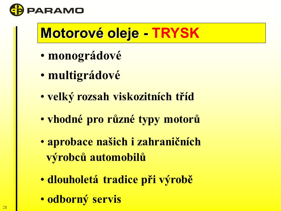 28 Motorové oleje - Motorové oleje - TRYSK monográdové multigrádové velký rozsah viskozitních tříd vhodné pro různé typy motorů aprobace našich i zahraničních výrobců automobilů dlouholetá tradice při výrobě odborný servis