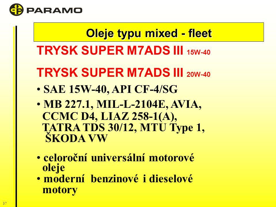 37 Oleje typu mixed - fleet TRYSK SUPER M7ADS III 15W-40 TRYSK SUPER M7ADS III 20W-40 SAE 15W-40, API CF-4/SG MB 227.1, MIL-L-2104E, AVIA, CCMC D4, LIAZ 258-1(A), TATRA TDS 30/12, MTU Type 1, ŠKODA VW celoroční universální motorové oleje moderní benzinové i dieselové motory