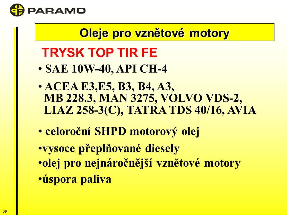 39 Oleje pro vznětové motory TRYSK TOP TIR FE SAE 10W-40, API CH-4 ACEA E3,E5, B3, B4, A3, MB 228.3, MAN 3275, VOLVO VDS-2, LIAZ 258-3(C), TATRA TDS 40/16, AVIA celoroční SHPD motorový olej vysoce přeplňované diesely olej pro nejnáročnější vznětové motory úspora paliva