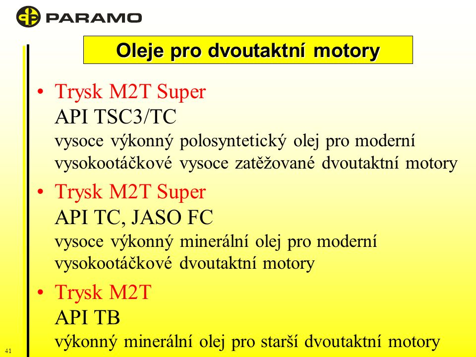 41 Trysk M2T Super API TSC3/TC vysoce výkonný polosyntetický olej pro moderní vysokootáčkové vysoce zatěžované dvoutaktní motory Trysk M2T Super API TC, JASO FC vysoce výkonný minerální olej pro moderní vysokootáčkové dvoutaktní motory Trysk M2T API TB výkonný minerální olej pro starší dvoutaktní motory Oleje pro vznětové motory Oleje pro dvoutaktní motory