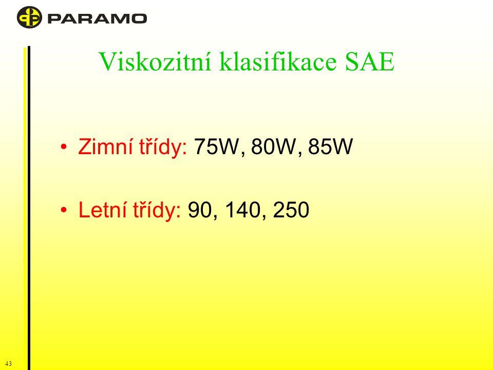 43 Viskozitní klasifikace SAE Zimní třídy: 75W, 80W, 85W Letní třídy: 90, 140, 250
