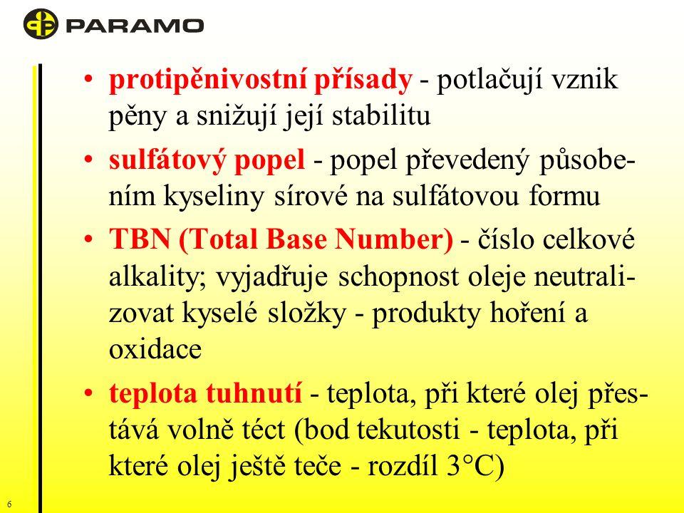 6 protipěnivostní přísady - potlačují vznik pěny a snižují její stabilitu sulfátový popel - popel převedený působe- ním kyseliny sírové na sulfátovou formu TBN (Total Base Number) - číslo celkové alkality; vyjadřuje schopnost oleje neutrali- zovat kyselé složky - produkty hoření a oxidace teplota tuhnutí - teplota, při které olej přes- tává volně téct (bod tekutosti - teplota, při které olej ještě teče - rozdíl 3°C)