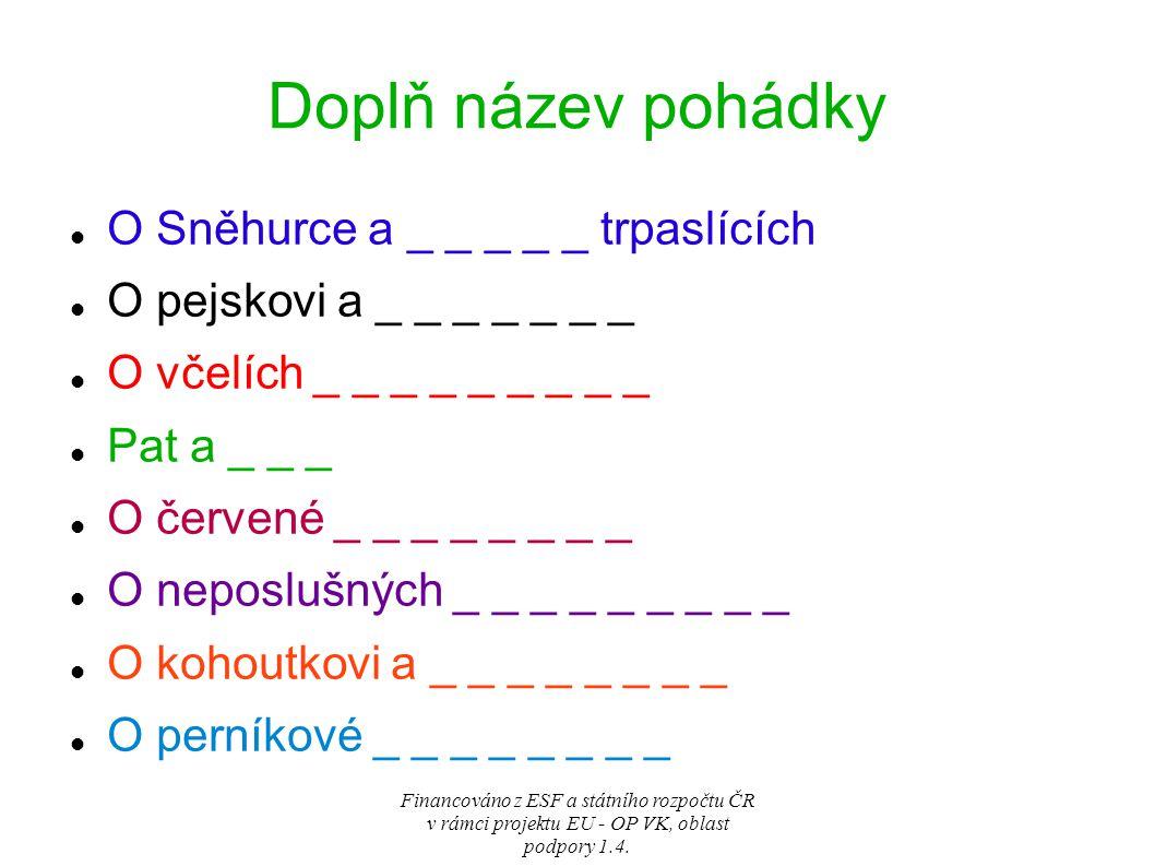 www.google.cz http://www.google.cz/imgres?imgurl=http://msvale ji.wbs.cz/vecernicek_cl1012_v.j www.patamat.tv www.tisicajedenfor.cz http://www.pohadkar.cz/pohadka http://www.google.cz/search?q=krakono%C5%A1&hl=cs&tbm=isch&tbo=u&source=univ&sa=X&ei=XNVjUYjjLK7 B7Aa6rIHYBg&sqi=2&ved=0CD0QsAQ&biw=1003&bih=598#hl=cs&tbm=isch&sa=1&q=trautenberk&oq=traut &gs_l=img.1.0.0l4j0i24l6.4655.7260.3.8891.12.9.0.0.0.0.187.916.1j6.7.0...0.0...1c.1.8.img.RKu3UgEnaHU&ba v=on.2,or.r_qf.&bvm=bv.44990110,d.ZGU&fp=e76338d5f7f4a177&biw=1003&bih=598&imgrc=oZtFj9bUYBVT 1M%3A%3Bsa_DlFBMtI-X-M%3Bhttp%253A%252F%252Fwww.neaktuality.cz%252Fwp- content%252Fuploads%252Ftrautenberk.png%3Bhttp%253A%252F%252Fwww.neaktuality.cz%252Fkrimi%2 52Fpozor-na-vesnicke-bohace-a-spekulanty%252F%3B469%3B360 Financováno z ESF a státního rozpočtu ČR v rámci projektu EU - OP VK, oblast podpory 1.4.