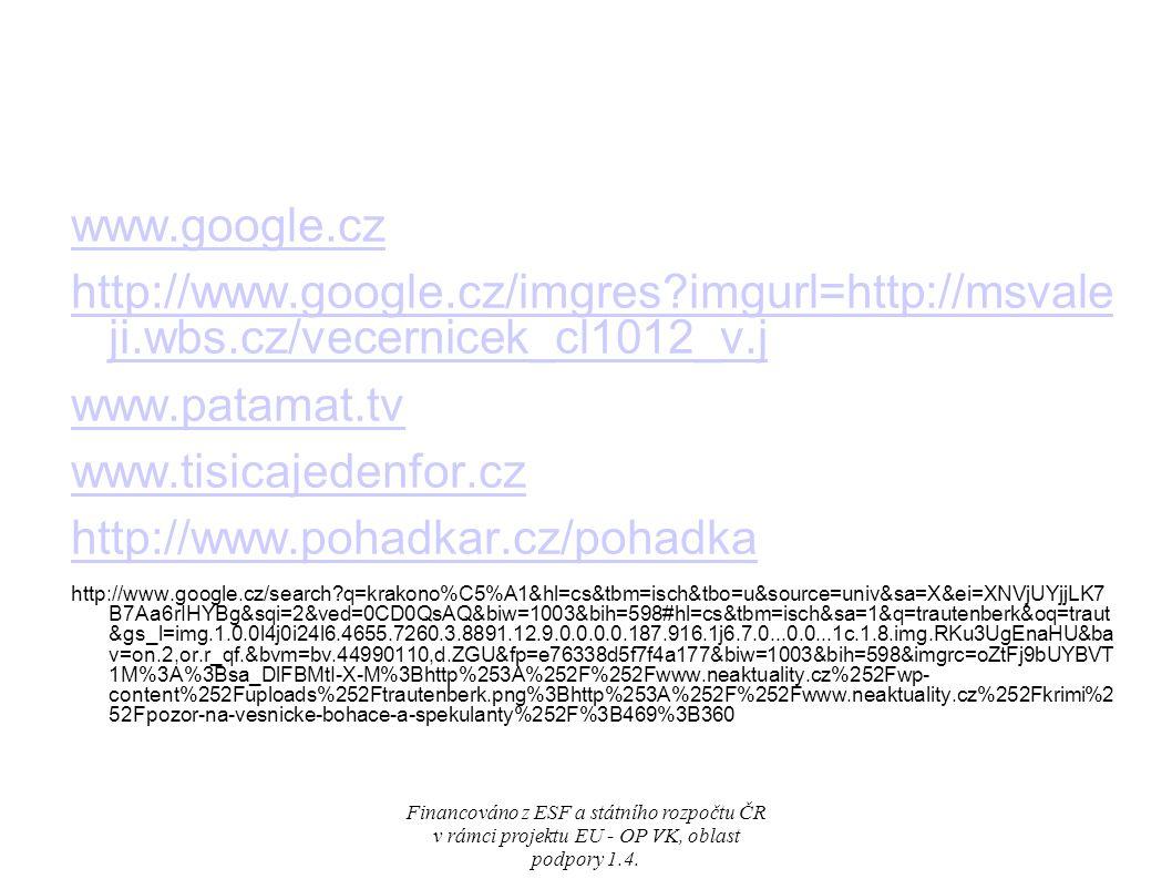 www.google.cz http://www.google.cz/imgres imgurl=http://msvale ji.wbs.cz/vecernicek_cl1012_v.j www.patamat.tv www.tisicajedenfor.cz http://www.pohadkar.cz/pohadka http://www.google.cz/search q=krakono%C5%A1&hl=cs&tbm=isch&tbo=u&source=univ&sa=X&ei=XNVjUYjjLK7 B7Aa6rIHYBg&sqi=2&ved=0CD0QsAQ&biw=1003&bih=598#hl=cs&tbm=isch&sa=1&q=trautenberk&oq=traut &gs_l=img.1.0.0l4j0i24l6.4655.7260.3.8891.12.9.0.0.0.0.187.916.1j6.7.0...0.0...1c.1.8.img.RKu3UgEnaHU&ba v=on.2,or.r_qf.&bvm=bv.44990110,d.ZGU&fp=e76338d5f7f4a177&biw=1003&bih=598&imgrc=oZtFj9bUYBVT 1M%3A%3Bsa_DlFBMtI-X-M%3Bhttp%253A%252F%252Fwww.neaktuality.cz%252Fwp- content%252Fuploads%252Ftrautenberk.png%3Bhttp%253A%252F%252Fwww.neaktuality.cz%252Fkrimi%2 52Fpozor-na-vesnicke-bohace-a-spekulanty%252F%3B469%3B360 Financováno z ESF a státního rozpočtu ČR v rámci projektu EU - OP VK, oblast podpory 1.4.
