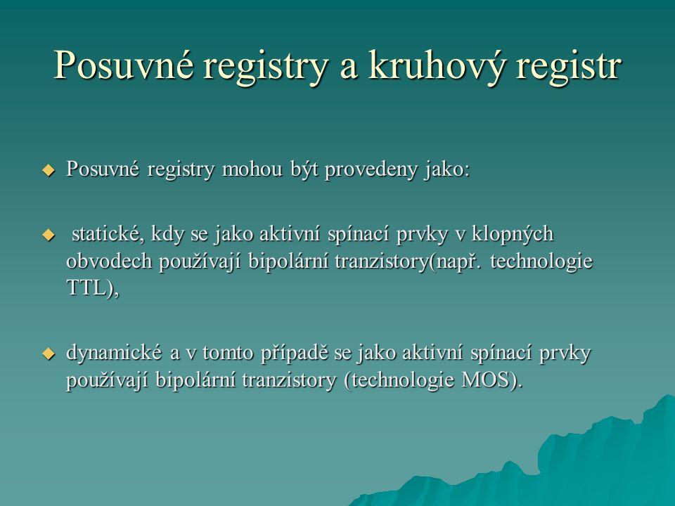 Posuvné registry a kruhový registr  Posuvné registry mohou být provedeny jako:  statické, kdy se jako aktivní spínací prvky v klopných obvodech použ