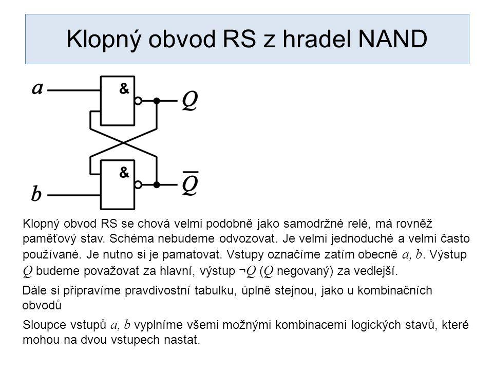 Klopný obvod RS z hradel NAND abQ 00 01 10 11 Klopný obvod RS se chová velmi podobně jako samodržné relé, má rovněž paměťový stav.