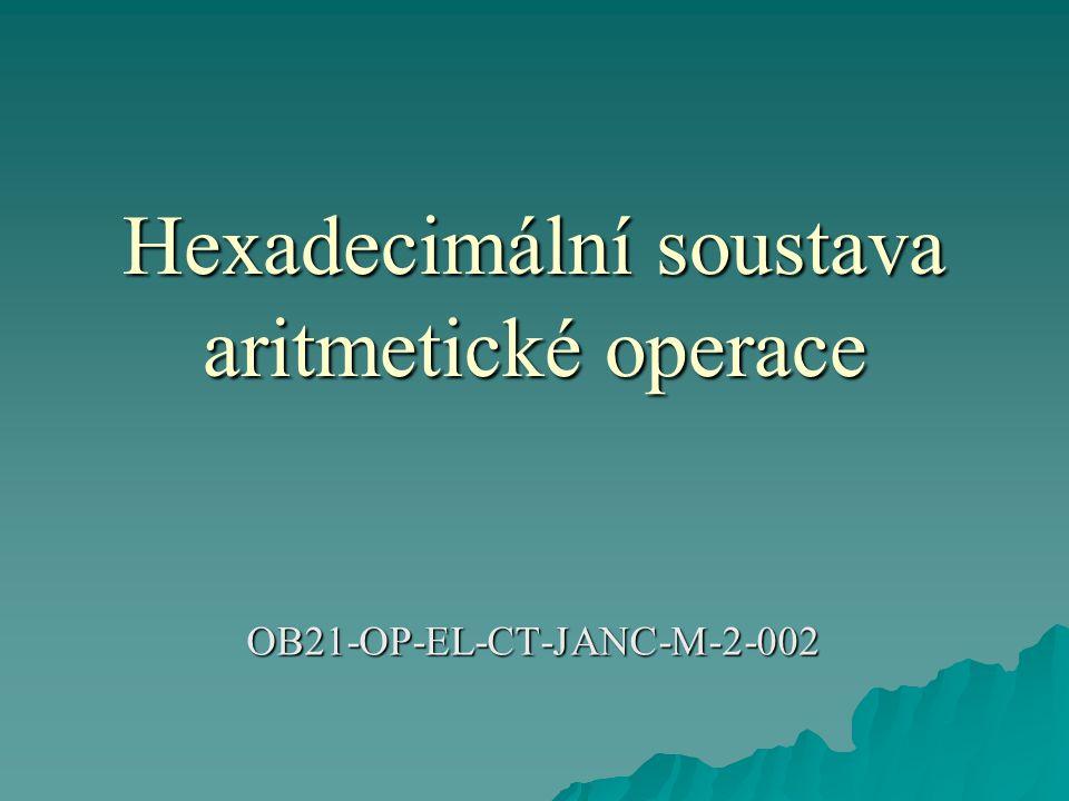 Hexadecimální soustava  Kromě desítkové a dvojkové soustavy se v číslicové technice používají i další soustavy.