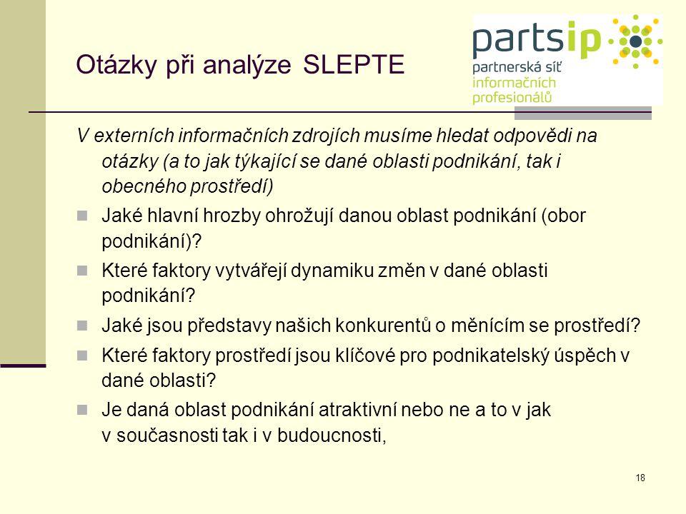 18 Otázky při analýze SLEPTE V externích informačních zdrojích musíme hledat odpovědi na otázky (a to jak týkající se dané oblasti podnikání, tak i ob
