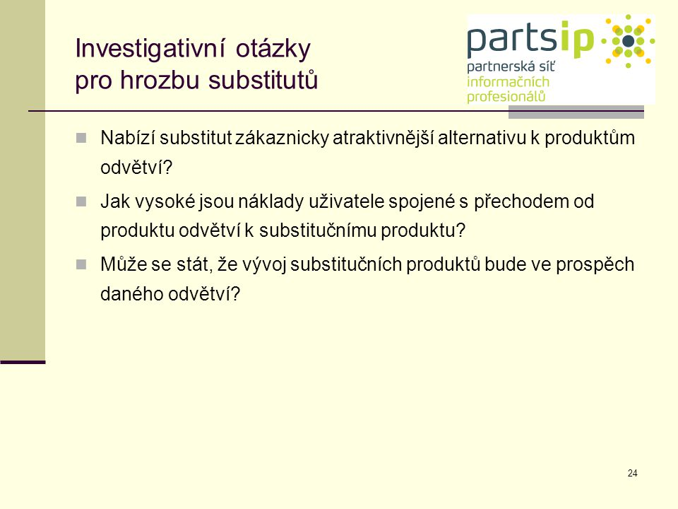 24 Investigativní otázky pro hrozbu substitutů Nabízí substitut zákaznicky atraktivnější alternativu k produktům odvětví? Jak vysoké jsou náklady uživ