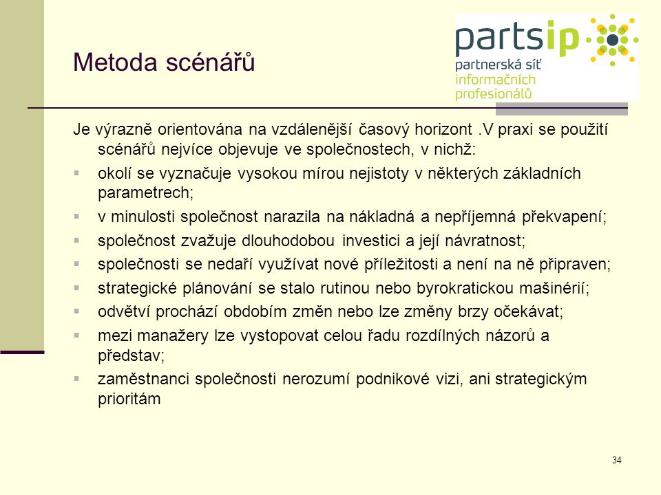 34 Metoda scénářů Je výrazně orientována na vzdálenější časový horizont.V praxi se použití scénářů nejvíce objevuje ve společnostech, v nichž:  okolí