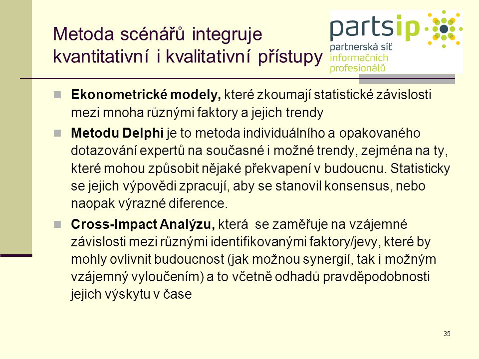 35 Metoda scénářů integruje kvantitativní i kvalitativní přístupy Ekonometrické modely, které zkoumají statistické závislosti mezi mnoha různými fakto