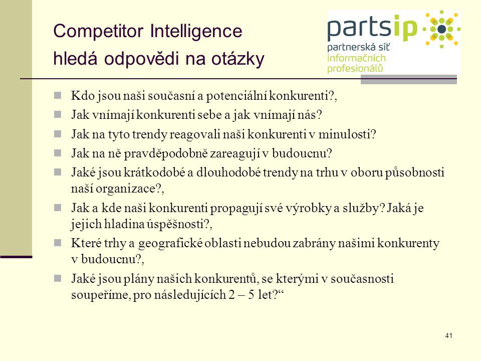 41 Competitor Intelligence hledá odpovědi na otázky Kdo jsou naši současní a potenciální konkurenti?, Jak vnímají konkurenti sebe a jak vnímají nás? J