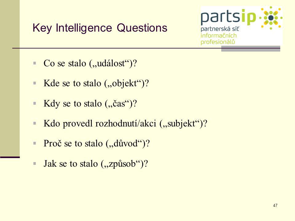 """47 Key Intelligence Questions  Co se stalo (""""událost"""")?  Kde se to stalo (""""objekt"""")?  Kdy se to stalo (""""čas"""")?  Kdo provedl rozhodnutí/akci (""""subj"""