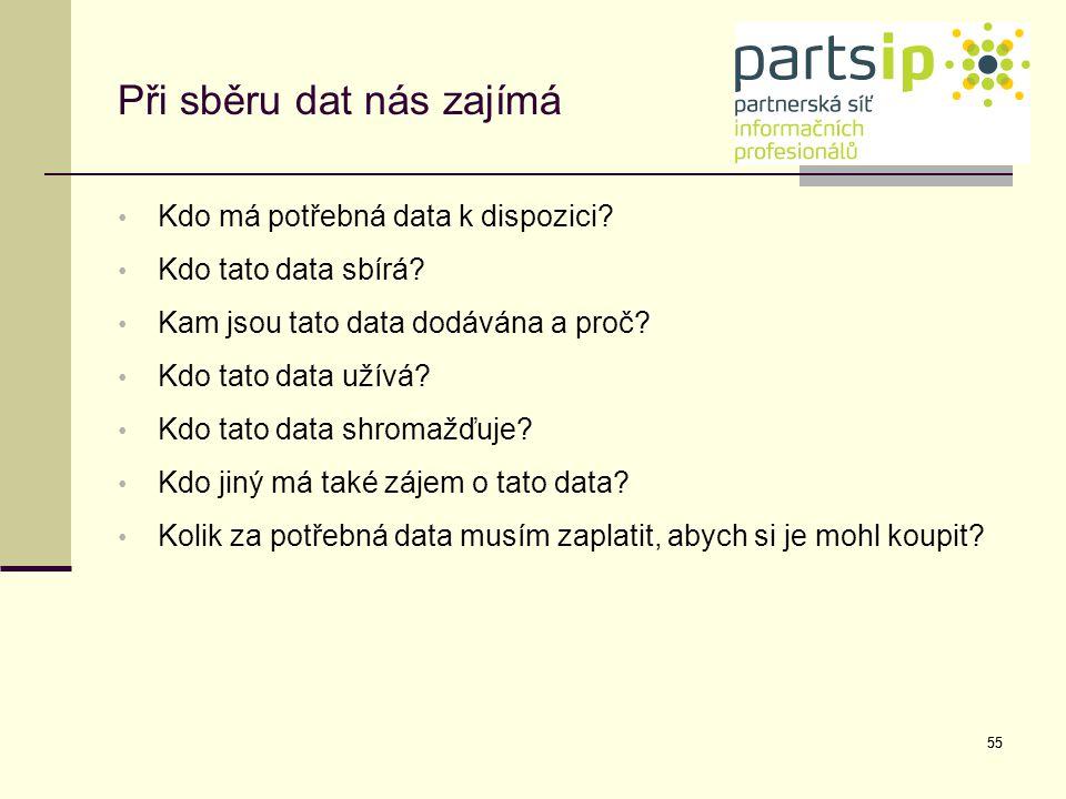 55 Při sběru dat nás zajímá Kdo má potřebná data k dispozici? Kdo tato data sbírá? Kam jsou tato data dodávána a proč? Kdo tato data užívá? Kdo tato d