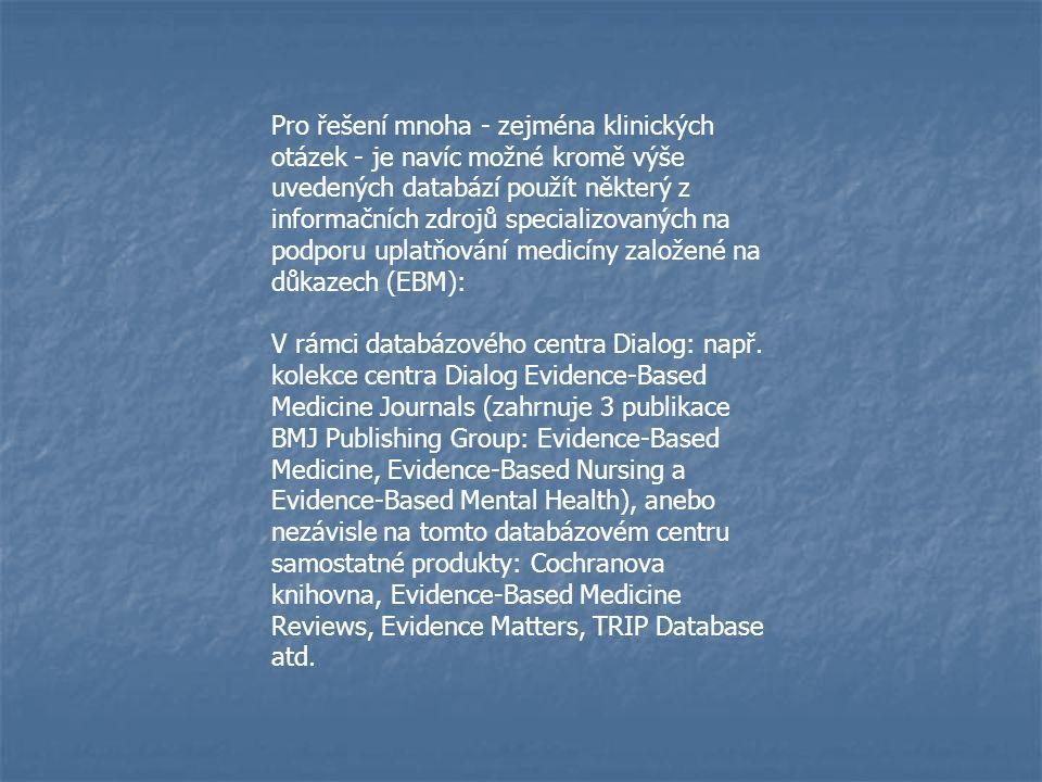 Pro řešení mnoha - zejména klinických otázek - je navíc možné kromě výše uvedených databází použít některý z informačních zdrojů specializovaných na podporu uplatňování medicíny založené na důkazech (EBM): V rámci databázového centra Dialog: např.
