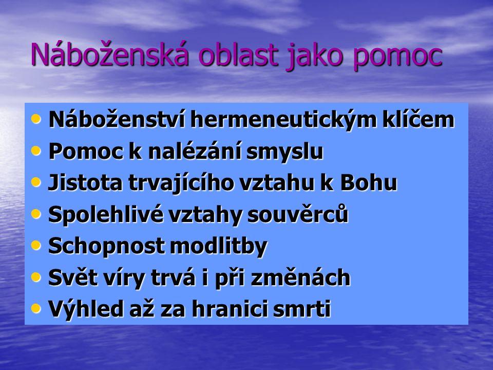 Náboženská oblast jako pomoc Náboženství hermeneutickým klíčem Náboženství hermeneutickým klíčem Pomoc k nalézání smyslu Pomoc k nalézání smyslu Jistota trvajícího vztahu k Bohu Jistota trvajícího vztahu k Bohu Spolehlivé vztahy souvěrců Spolehlivé vztahy souvěrců Schopnost modlitby Schopnost modlitby Svět víry trvá i při změnách Svět víry trvá i při změnách Výhled až za hranici smrti Výhled až za hranici smrti