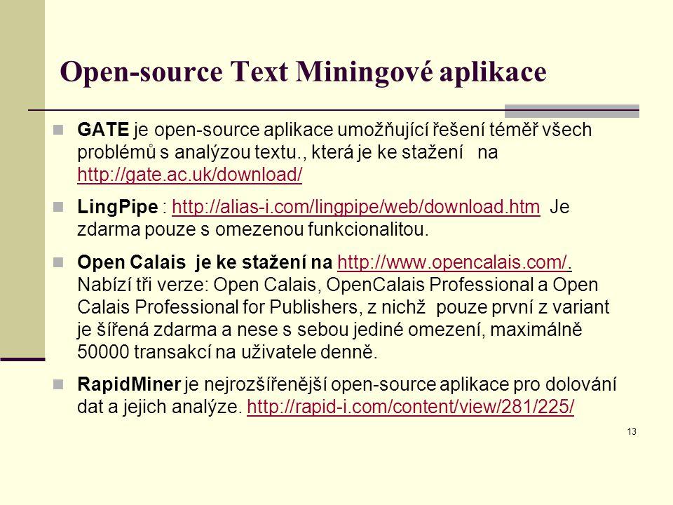 Open-source Text Miningové aplikace GATE je open-source aplikace umožňující řešení téměř všech problémů s analýzou textu., která je ke stažení na http://gate.ac.uk/download/ http://gate.ac.uk/download/ LingPipe : http://alias-i.com/lingpipe/web/download.htm Je zdarma pouze s omezenou funkcionalitou.http://alias-i.com/lingpipe/web/download.htm Open Calais je ke stažení na http://www.opencalais.com/.